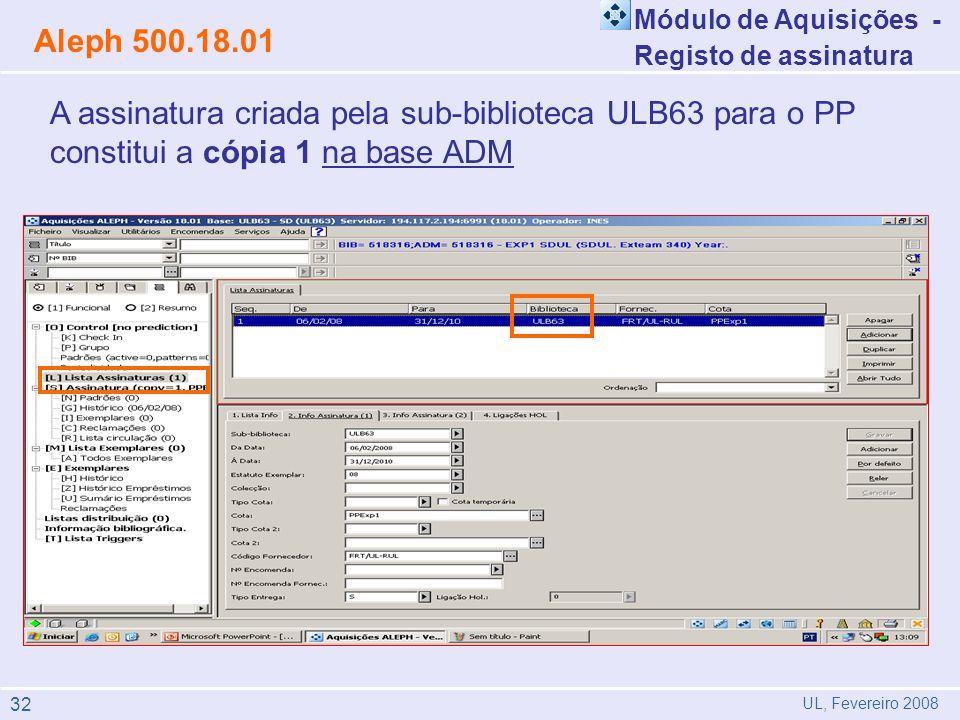 Módulo de Aquisições - Registo de assinatura Aleph 500.18.01 UL, Fevereiro 2008 A assinatura criada pela sub-biblioteca ULB63 para o PP constitui a cópia 1 na base ADM 32