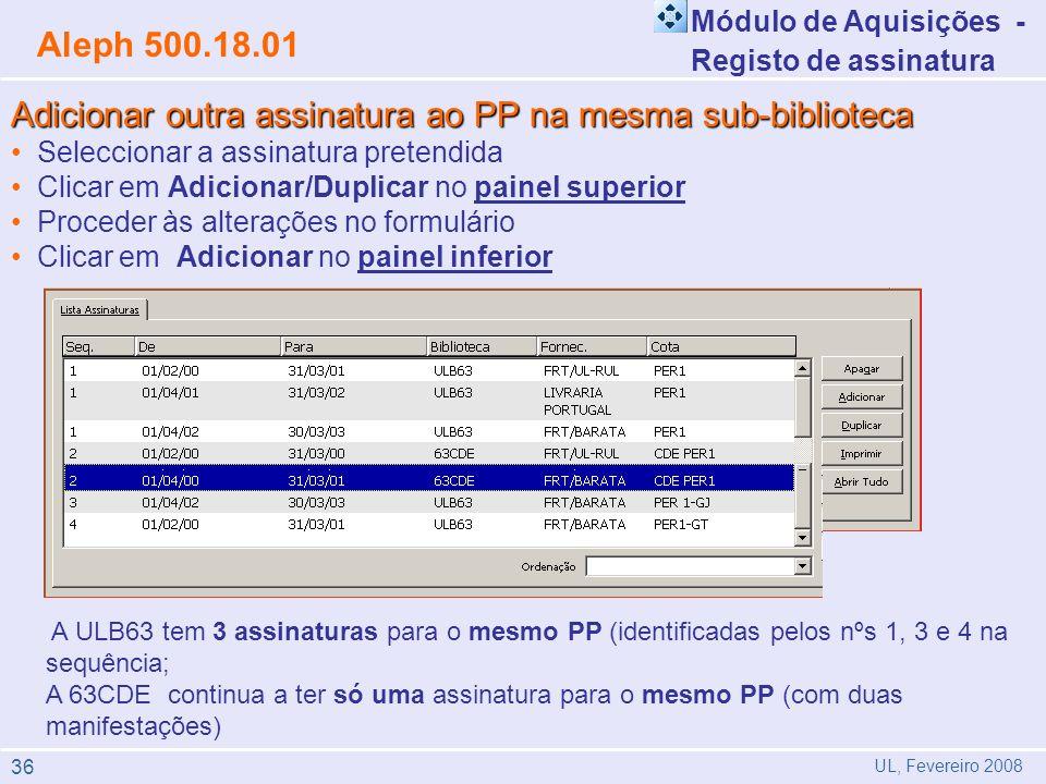 Módulo de Aquisições - Registo de assinatura Aleph 500.18.01 UL, Fevereiro 2008 Adicionar outra assinatura ao PP na mesma sub-biblioteca Seleccionar a assinatura pretendida Clicar em Adicionar/Duplicar no painel superior Proceder às alterações no formulário Clicar em Adicionar no painel inferior A ULB63 tem 3 assinaturas para o mesmo PP (identificadas pelos nºs 1, 3 e 4 na sequência; A 63CDE continua a ter só uma assinatura para o mesmo PP (com duas manifestações) 36
