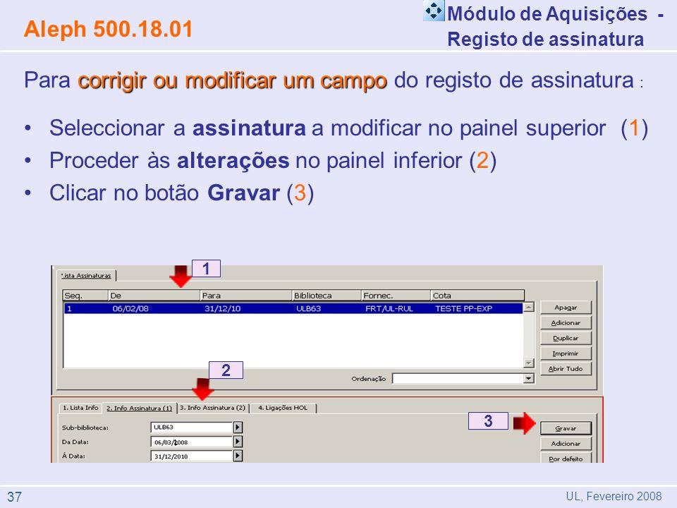 corrigir ou modificar um campo Para corrigir ou modificar um campo do registo de assinatura : Seleccionar a assinatura a modificar no painel superior (1) Proceder às alterações no painel inferior (2) Clicar no botão Gravar (3) 1 2 3 Módulo de Aquisições - Registo de assinatura Aleph 500.18.01 UL, Fevereiro 2008 37