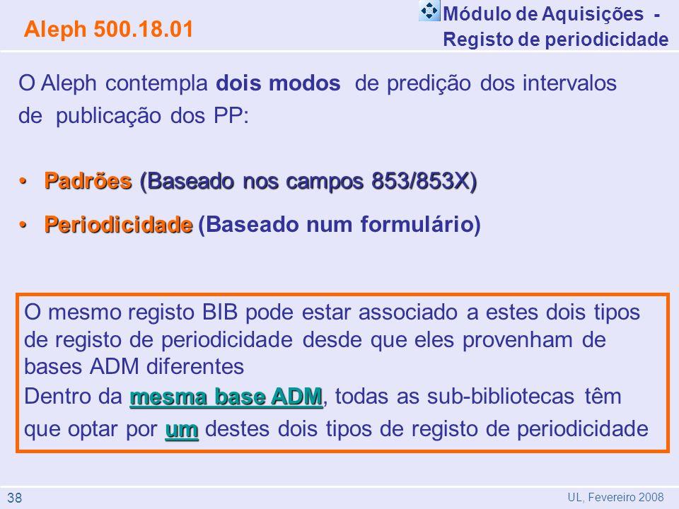 O Aleph contempla dois modos de predição dos intervalos de publicação dos PP: Padrões (Baseado nos campos 853/853X)Padrões (Baseado nos campos 853/853X) PeriodicidadePeriodicidade (Baseado num formulário) O mesmo registo BIB pode estar associado a estes dois tipos de registo de periodicidade desde que eles provenham de bases ADM diferentes mesma base ADM um Dentro da mesma base ADM, todas as sub-bibliotecas têm que optar por um destes dois tipos de registo de periodicidade Módulo de Aquisições - Registo de periodicidade Aleph 500.18.01 UL, Fevereiro 2008 38