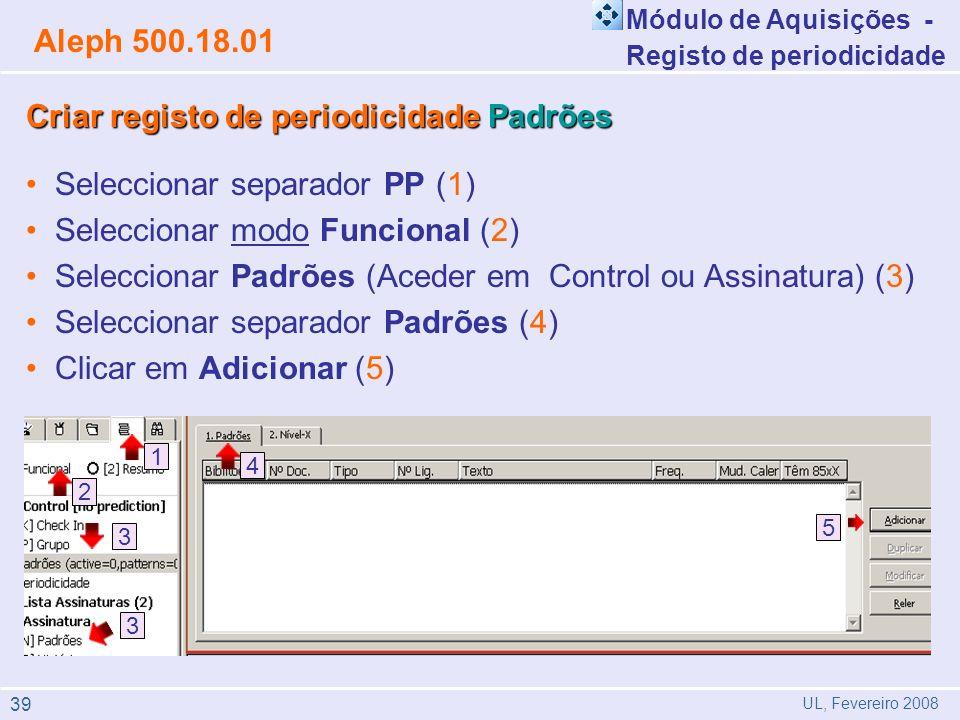 1 3 2 3 5 4 Criar registo deperiodicidade Padrões Criar registo de periodicidade Padrões Seleccionar separador PP (1) Seleccionar modo Funcional (2) Seleccionar Padrões (Aceder em Control ou Assinatura) (3) Seleccionar separador Padrões (4) Clicar em Adicionar (5) Aleph 500.18.01 UL, Fevereiro 2008 Módulo de Aquisições - Registo de periodicidade 39