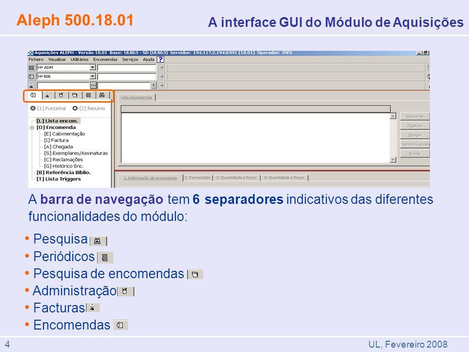A interface GUI do Módulo de Aquisições Pesquisa Periódicos Pesquisa de encomendas Administração Facturas Encomendas A barra de navegação tem 6 separadores indicativos das diferentes funcionalidades do módulo: UL, Fevereiro 2008 Aleph 500.18.01 4