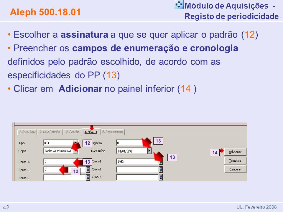 Escolher a assinatura a que se quer aplicar o padrão (12) Preencher os campos de enumeração e cronologia definidos pelo padrão escolhido, de acordo com as especificidades do PP (13) Clicar em Adicionar no painel inferior (14 ) Aleph 500.18.01 UL, Fevereiro 2008 Módulo de Aquisições - Registo de periodicidade 13 12 13 14 13 42