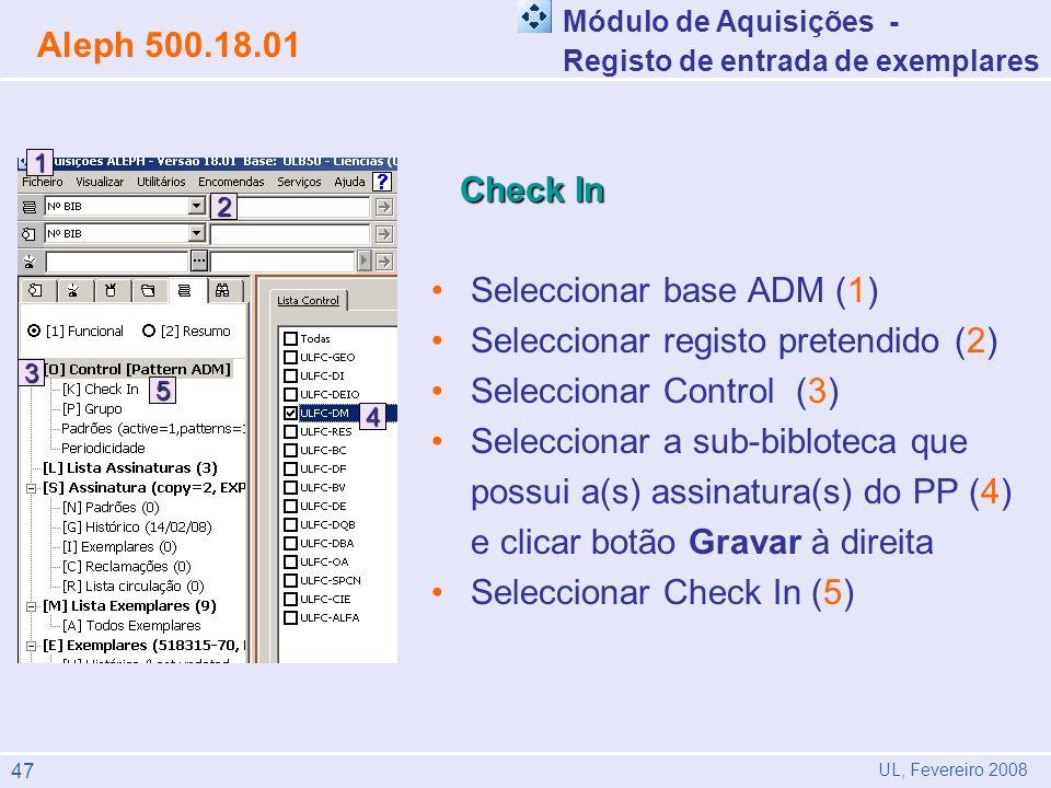 Check In Check In Seleccionar base ADM (1) Seleccionar registo pretendido (2) Seleccionar Control (3) Seleccionar a sub-bibloteca que possui a(s) assinatura(s) do PP (4) e clicar botão Gravar à direita Seleccionar Check In (5) Módulo de Aquisições - Registo de entrada de exemplares Aleph 500.18.01 UL, Fevereiro 2008 5 4 3 2 1 47