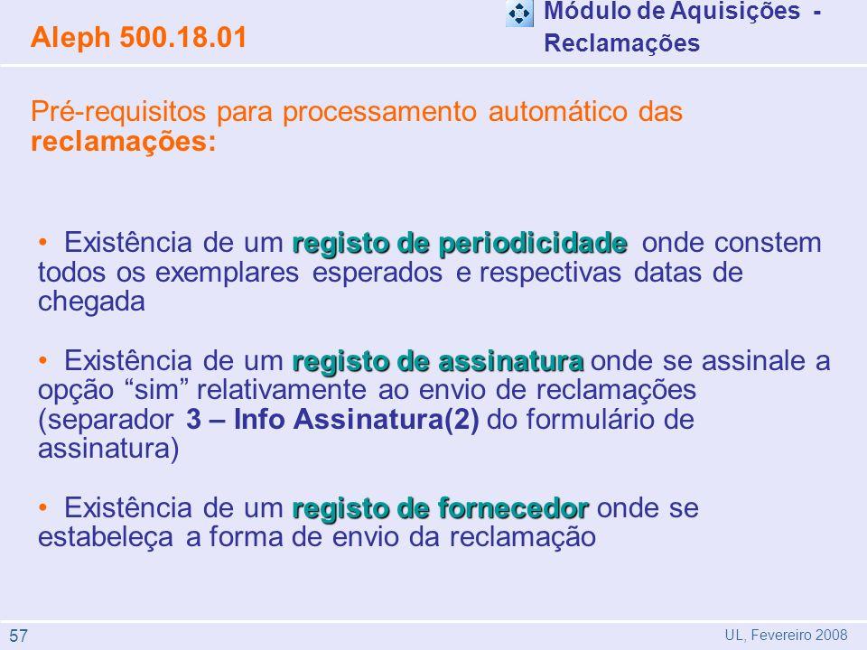 registo de periodicidade Existência de um registo de periodicidade onde constem todos os exemplares esperados e respectivas datas de chegada registo de assinatura Existência de um registo de assinatura onde se assinale a opção sim relativamente ao envio de reclamações (separador 3 – Info Assinatura(2) do formulário de assinatura) registo de fornecedor Existência de um registo de fornecedor onde se estabeleça a forma de envio da reclamação Aleph 500.18.01 UL, Fevereiro 2008 Módulo de Aquisições - Reclamações Pré-requisitos para processamento automático das reclamações: 57