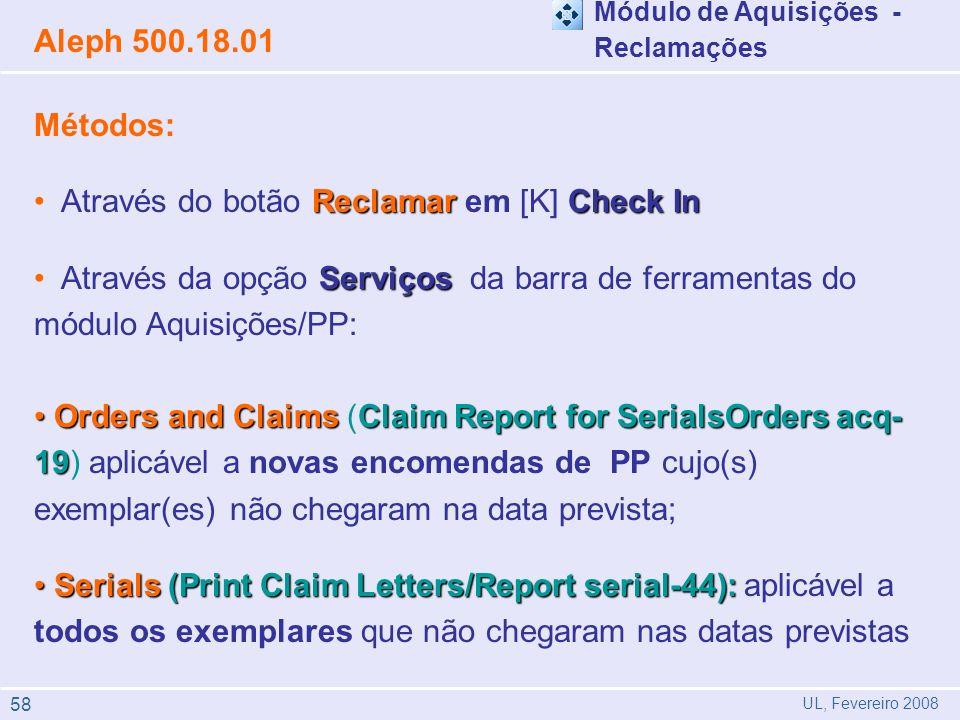 Métodos: ReclamarCheck In Através do botão Reclamar em [K] Check In Serviços Através da opção Serviços da barra de ferramentas do módulo Aquisições/PP: Orders and ClaimsClaim Report for SerialsOrders acq- 19 Orders and Claims (Claim Report for SerialsOrders acq- 19) aplicável a novas encomendas de PP cujo(s) exemplar(es) não chegaram na data prevista; Serials(Print Claim Letters/Report serial-44): Serials (Print Claim Letters/Report serial-44): aplicável a todos os exemplares que não chegaram nas datas previstas Aleph 500.18.01 UL, Fevereiro 2008 Módulo de Aquisições - Reclamações 58