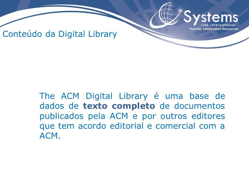 Conteúdo da Digital Library The ACM Digital Library é uma base de dados de texto completo de documentos publicados pela ACM e por outros editores que