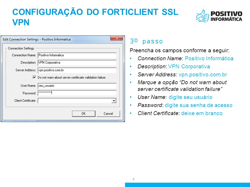 CONFIGURAÇÃO DO FORTICLIENT SSL VPN 3º passo Preencha os campos conforme a seguir: Connection Name: Positivo Informática Description: VPN Corporativa