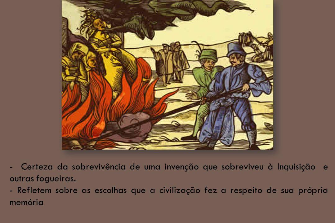 - Certeza da sobrevivência de uma invenção que sobreviveu à Inquisição e outras fogueiras. - Refletem sobre as escolhas que a civilização fez a respei