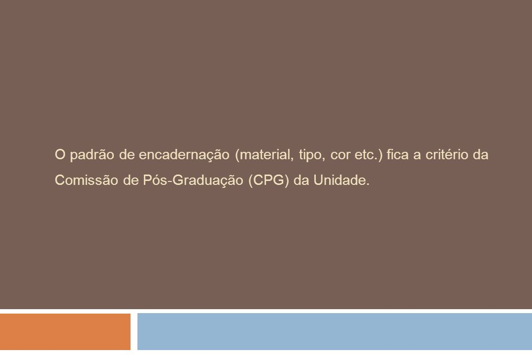 O padrão de encadernação (material, tipo, cor etc.) fica a critério da Comissão de Pós-Graduação (CPG) da Unidade.