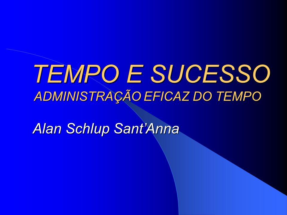 TEMPO E SUCESSO ADMINISTRAÇÃO EFICAZ DO TEMPO TEMPO E SUCESSO ADMINISTRAÇÃO EFICAZ DO TEMPO Alan Schlup SantAnna