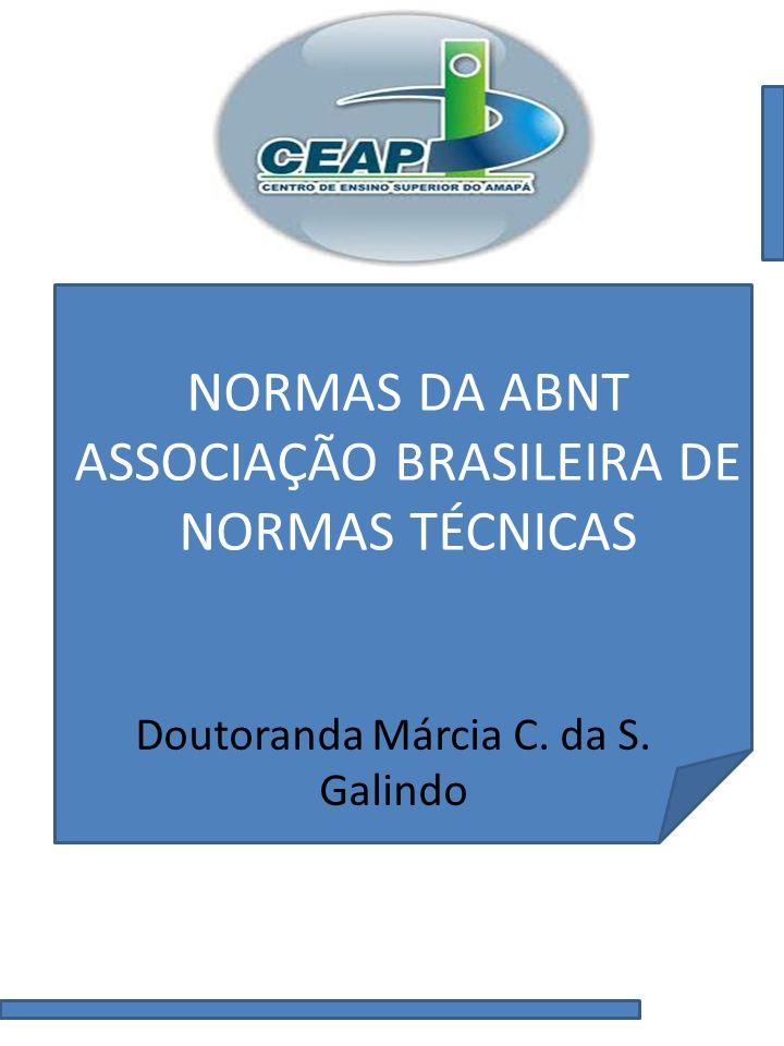 NORMAS DA ABNT ASSOCIAÇÃO BRASILEIRA DE NORMAS TÉCNICAS Doutoranda Márcia C. da S. Galindo