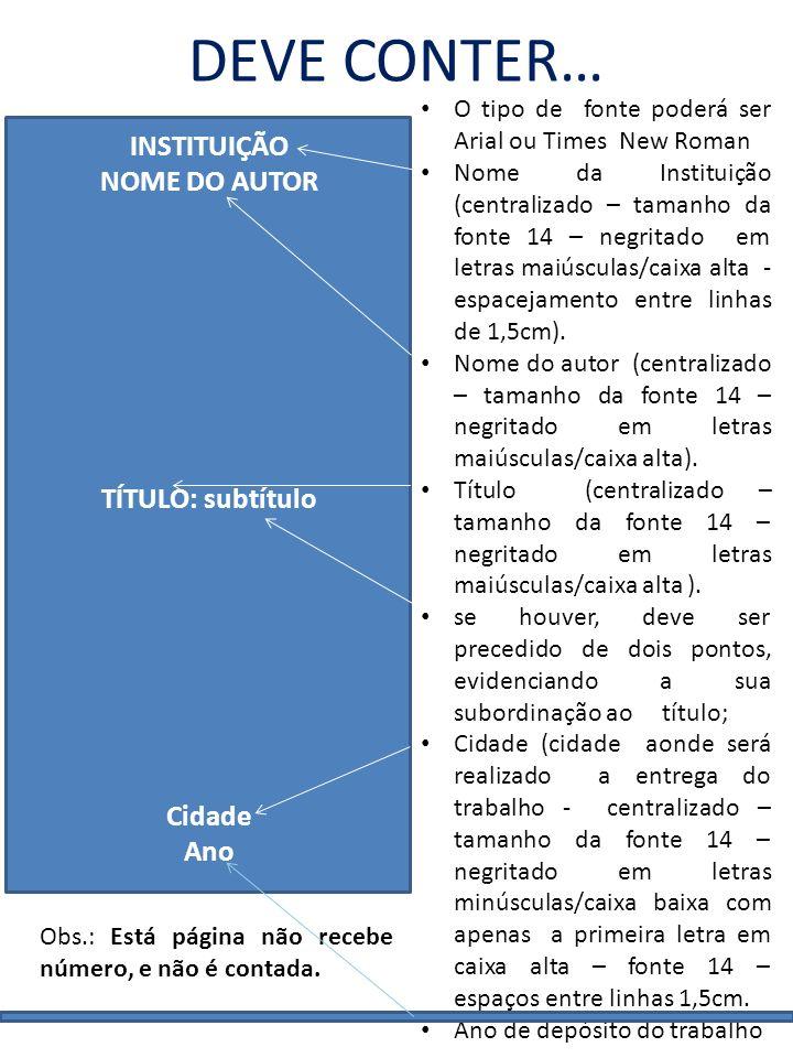 DEVE CONTER… INSTITUIÇÃO NOME DO AUTOR TÍTULO: subtítulo Cidade Ano O tipo de fonte poderá ser Arial ou Times New Roman Nome da Instituição (centraliz