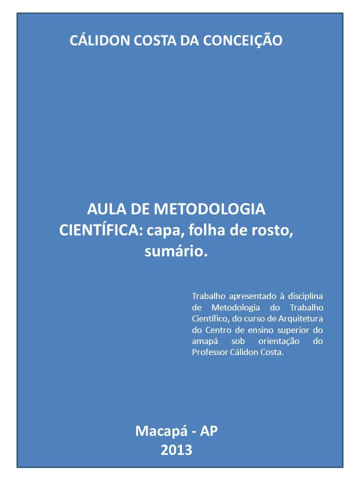 CÁLIDON COSTA DA CONCEIÇÃO AULA DE METODOLOGIA CIENTÍFICA: capa, folha de rosto, sumário. Macapá - AP 2013 Trabalho apresentado à disciplina de Metodo