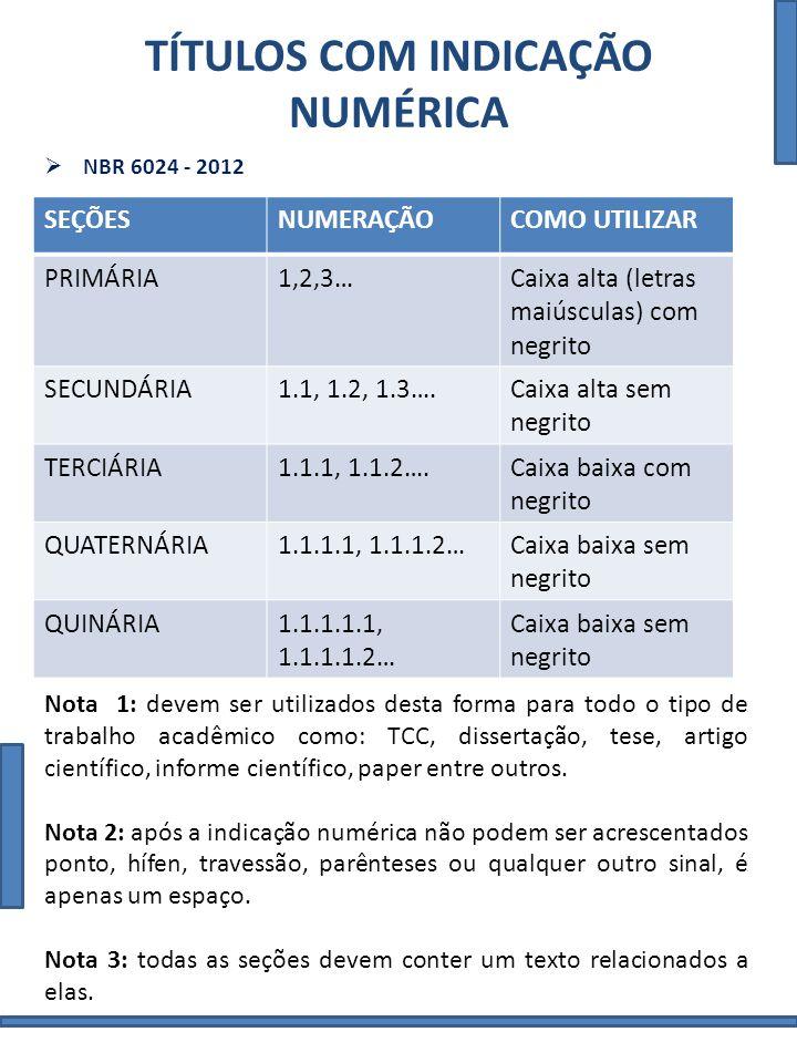 TÍTULOS COM INDICAÇÃO NUMÉRICA NBR 6024 - 2012 SEÇÕESNUMERAÇÃOCOMO UTILIZAR PRIMÁRIA1,2,3…Caixa alta (letras maiúsculas) com negrito SECUNDÁRIA1.1, 1.