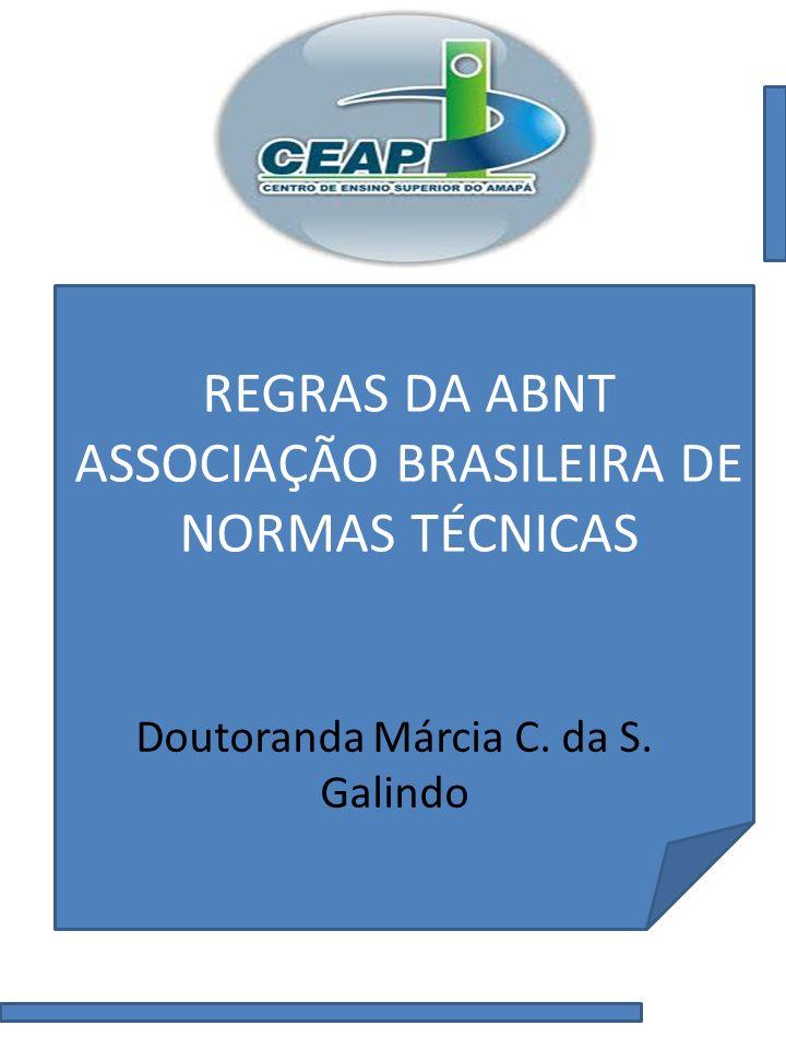 REGRAS DA ABNT ASSOCIAÇÃO BRASILEIRA DE NORMAS TÉCNICAS Doutoranda Márcia C. da S. Galindo