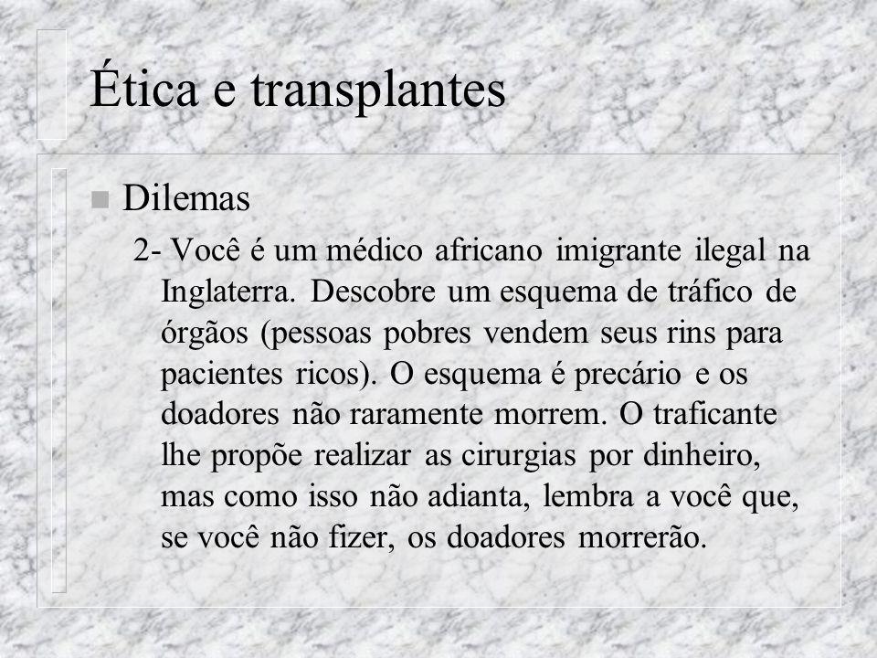Ética e transplantes n Dilemas 2- Você é um médico africano imigrante ilegal na Inglaterra. Descobre um esquema de tráfico de órgãos (pessoas pobres v