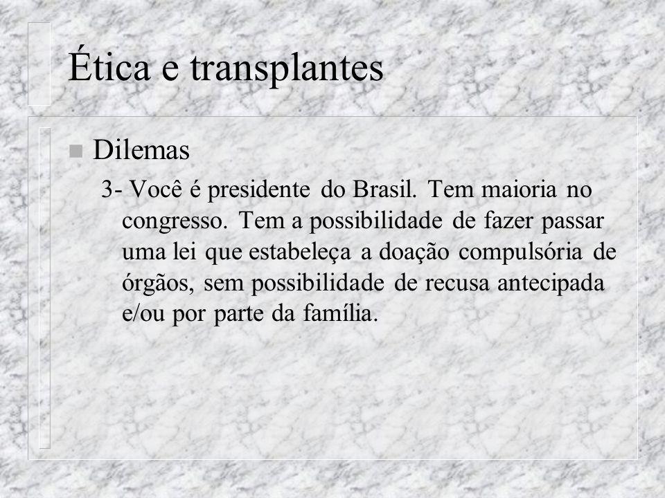 Ética e transplantes n Dilemas 3- Você é presidente do Brasil. Tem maioria no congresso. Tem a possibilidade de fazer passar uma lei que estabeleça a