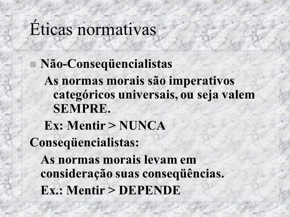 Éticas normativas n Não-Conseqüencialistas As normas morais são imperativos categóricos universais, ou seja valem SEMPRE. Ex: Mentir > NUNCA Conseqüen