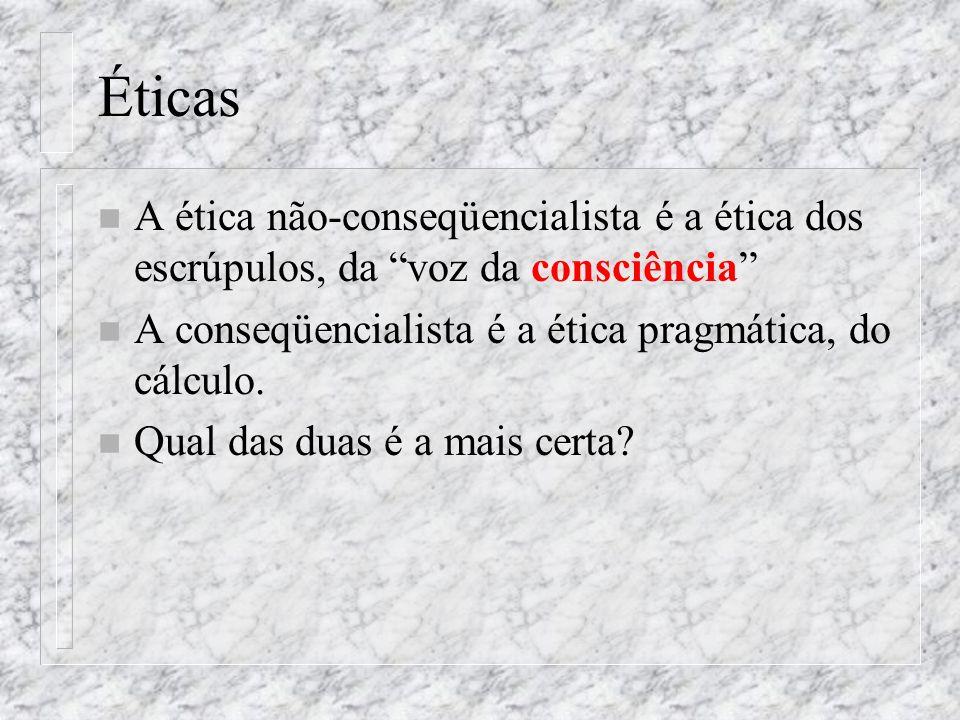 Éticas n A ética não-conseqüencialista é a ética dos escrúpulos, da voz da consciência n A conseqüencialista é a ética pragmática, do cálculo. n Qual