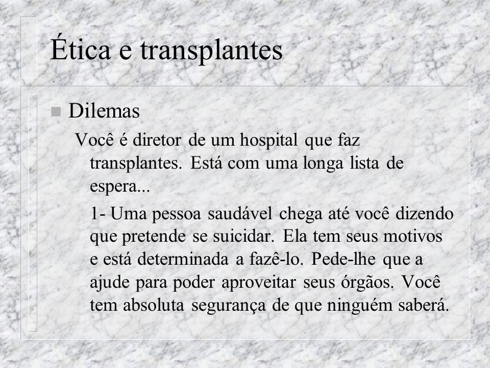 Ética e transplantes n Dilemas Você é diretor de um hospital que faz transplantes. Está com uma longa lista de espera... 1- Uma pessoa saudável chega