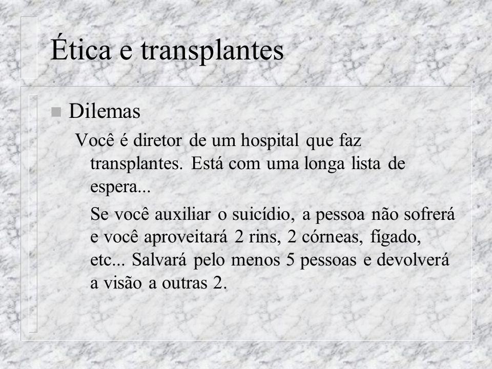 Ética e transplantes n Dilemas Você é diretor de um hospital que faz transplantes. Está com uma longa lista de espera... Se você auxiliar o suicídio,