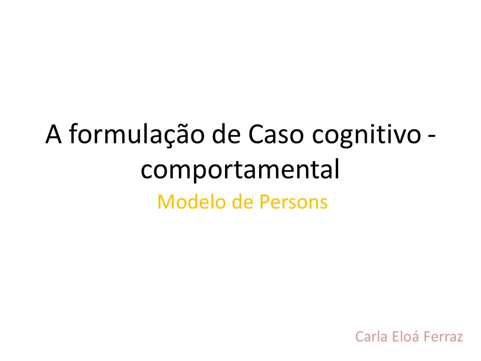 A formulação de Caso cognitivo - comportamental Modelo de Persons Carla Eloá Ferraz