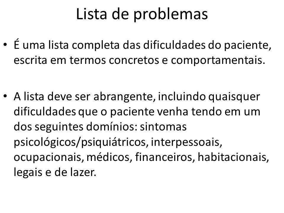 Lista de problemas Uma lista completa pode ser útil à medida que o terapeuta procura temas ou especula sobre relações causais, para desenvolver uma hipótese de trabalho.