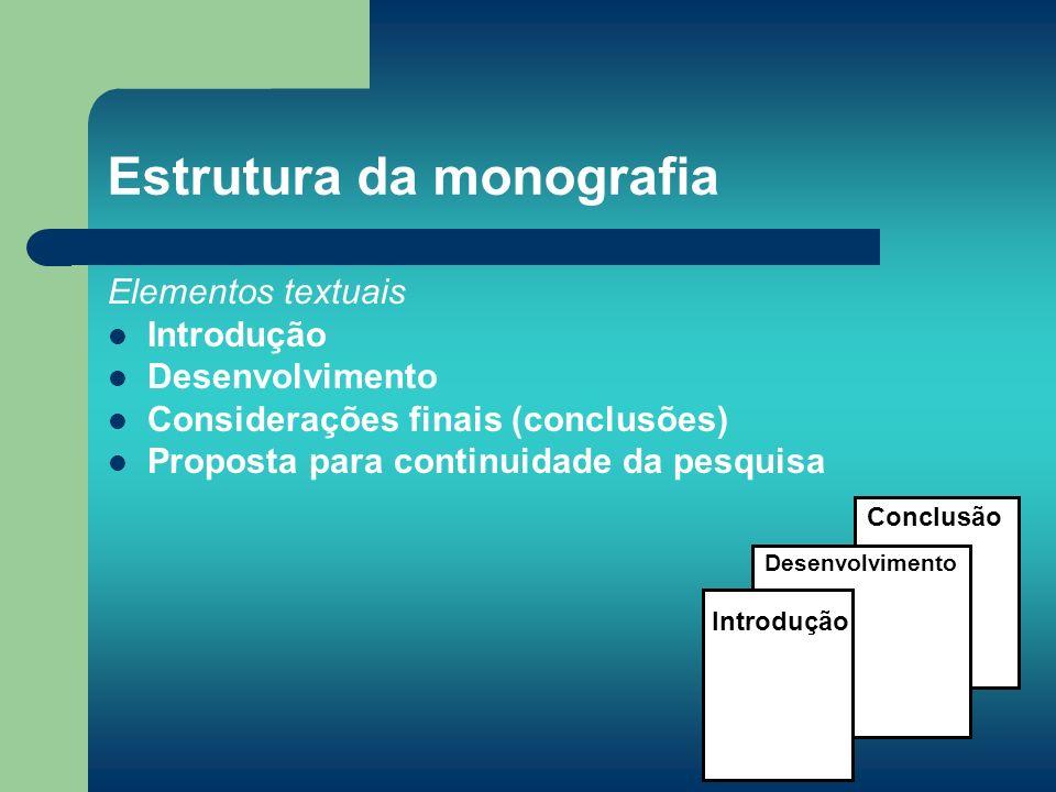 Estrutura da monografia Elementos textuais Introdução Desenvolvimento Considerações finais (conclusões) Proposta para continuidade da pesquisa Conclus