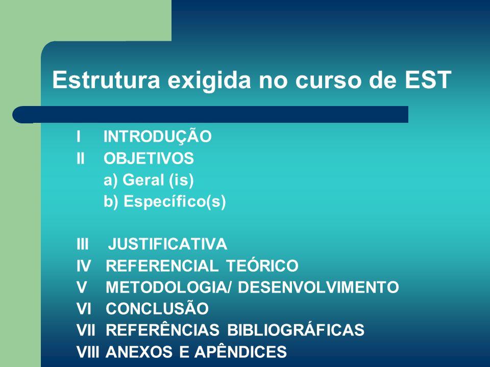 Estrutura exigida no curso de EST I INTRODUÇÃO II OBJETIVOS a) Geral (is) b) Específico(s) III JUSTIFICATIVA IV REFERENCIAL TEÓRICO V METODOLOGIA/ DES
