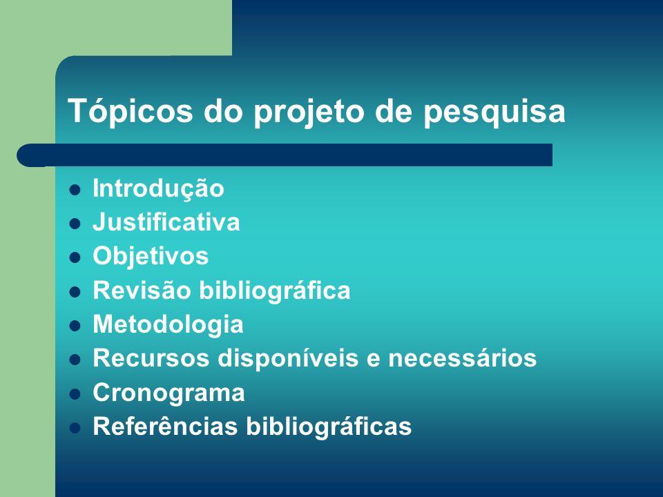 Tópicos do projeto de pesquisa Introdução Justificativa Objetivos Revisão bibliográfica Metodologia Recursos disponíveis e necessários Cronograma Refe