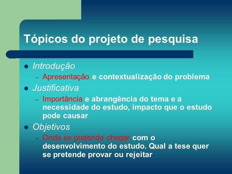 Tópicos do projeto de pesquisa Introdução – Apresentação e contextualização do problema Justificativa – Importância e abrangência do tema e a necessid