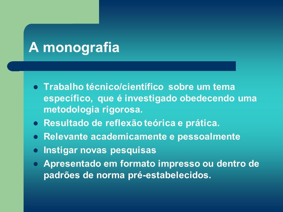 A monografia Trabalho técnico/científico sobre um tema específico, que é investigado obedecendo uma metodologia rigorosa. Resultado de reflexão teóric