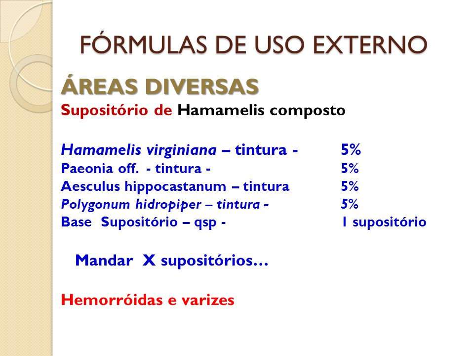FÓRMULAS DE USO EXTERNO ÁREAS DIVERSAS Supositório de Hamamelis composto Hamamelis virginiana – tintura - 5% Paeonia off. - tintura -5% Aesculus hippo