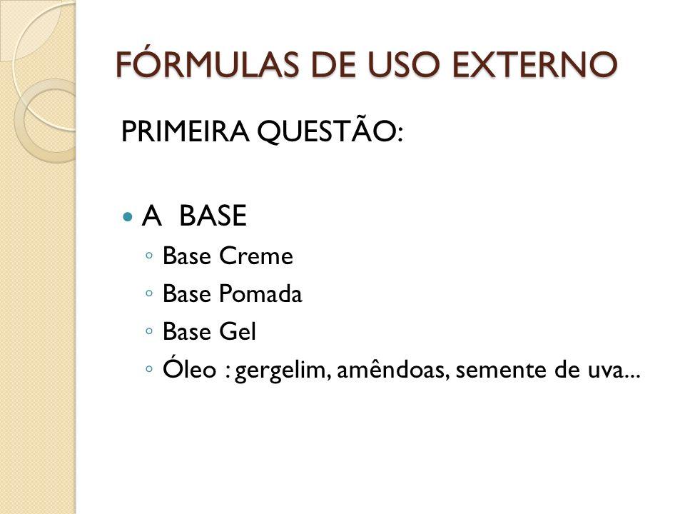 FÓRMULAS DE USO EXTERNO PRIMEIRA QUESTÃO: A BASE Base Creme Base Pomada Base Gel Óleo : gergelim, amêndoas, semente de uva...