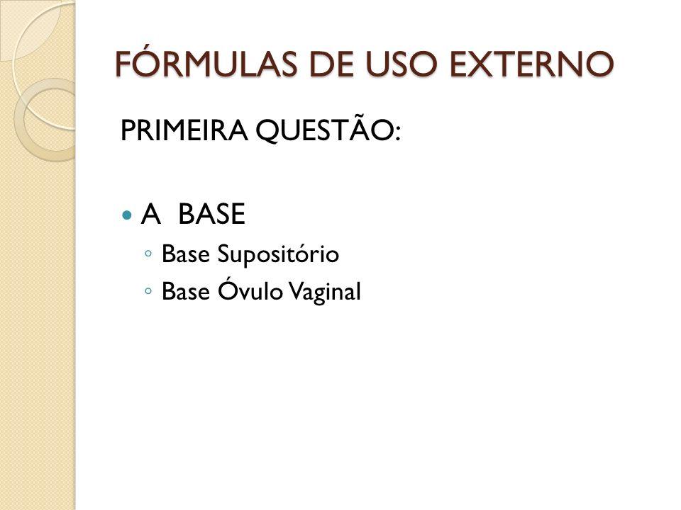 FÓRMULAS DE USO EXTERNO PRIMEIRA QUESTÃO: A BASE Base Supositório Base Óvulo Vaginal