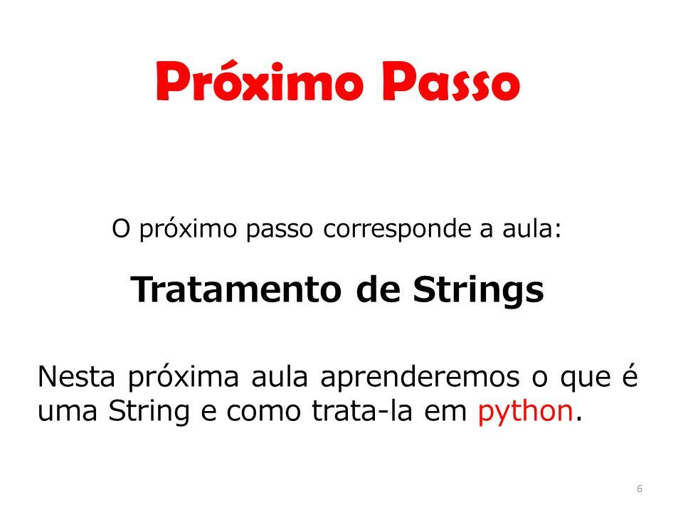 O próximo passo corresponde a aula: Tratamento de Strings Nesta próxima aula aprenderemos o que é uma String e como trata-la em python. 6 Próximo Pass