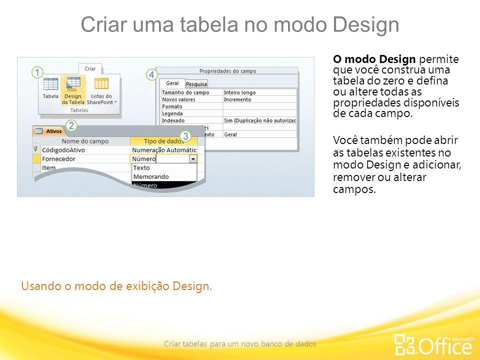Criar uma tabela no modo Design Criar tabelas para um novo banco de dados Usando o modo de exibição Design. O modo Design permite que você construa um