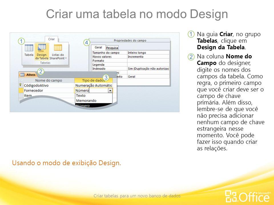 Criar uma tabela no modo Design Criar tabelas para um novo banco de dados Usando o modo de exibição Design. Na guia Criar, no grupo Tabelas, clique em