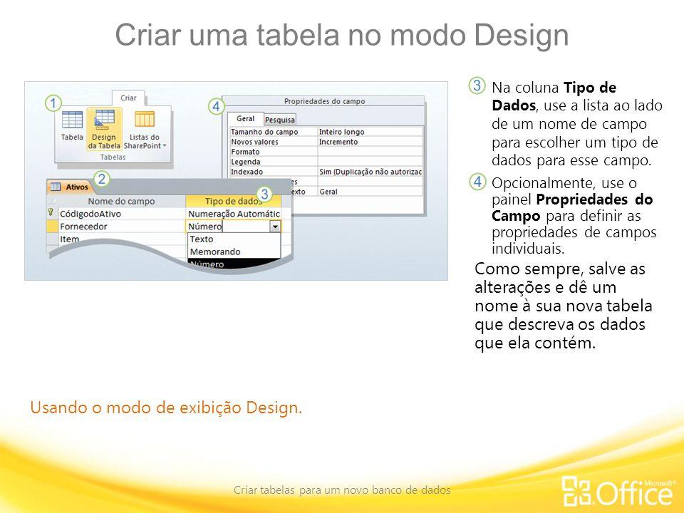 Criar uma tabela no modo Design Criar tabelas para um novo banco de dados Usando o modo de exibição Design. Na coluna Tipo de Dados, use a lista ao la