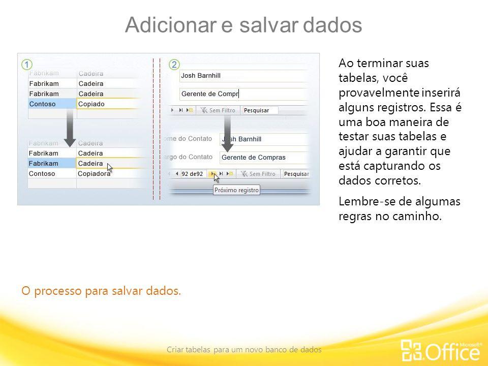 Adicionar e salvar dados Criar tabelas para um novo banco de dados O processo para salvar dados. Ao terminar suas tabelas, você provavelmente inserirá