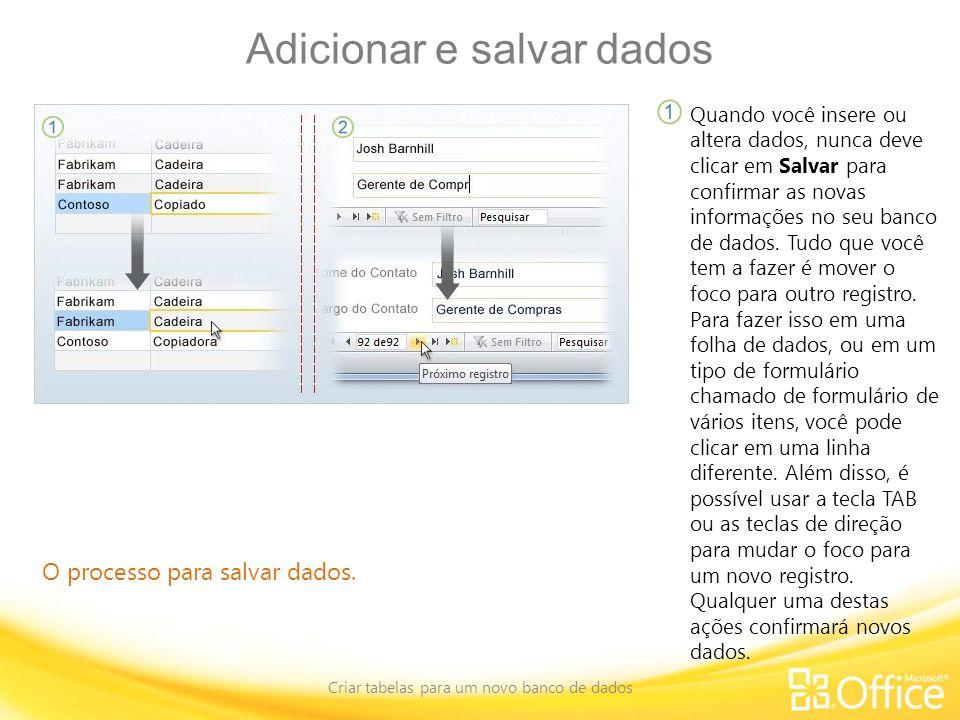 Adicionar e salvar dados Criar tabelas para um novo banco de dados O processo para salvar dados. Quando você insere ou altera dados, nunca deve clicar