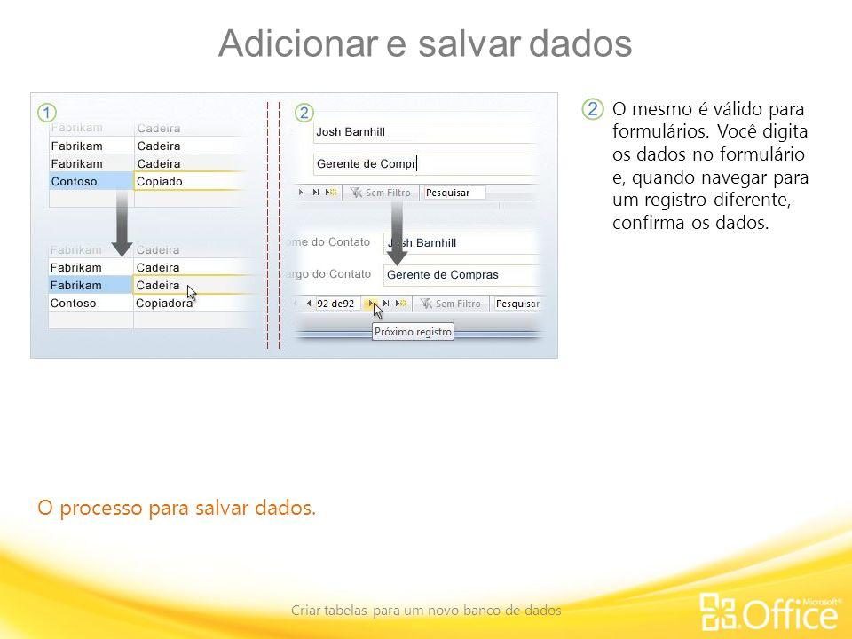 Adicionar e salvar dados Criar tabelas para um novo banco de dados O processo para salvar dados. O mesmo é válido para formulários. Você digita os dad