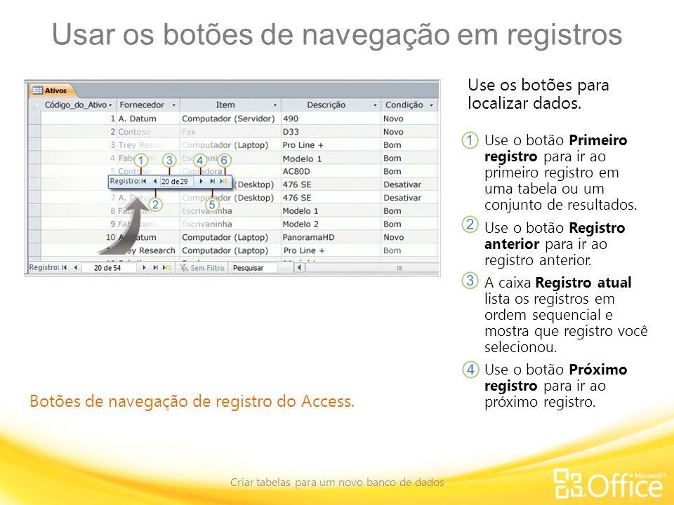 Usar os botões de navegação em registros Criar tabelas para um novo banco de dados Botões de navegação de registro do Access. Use os botões para local