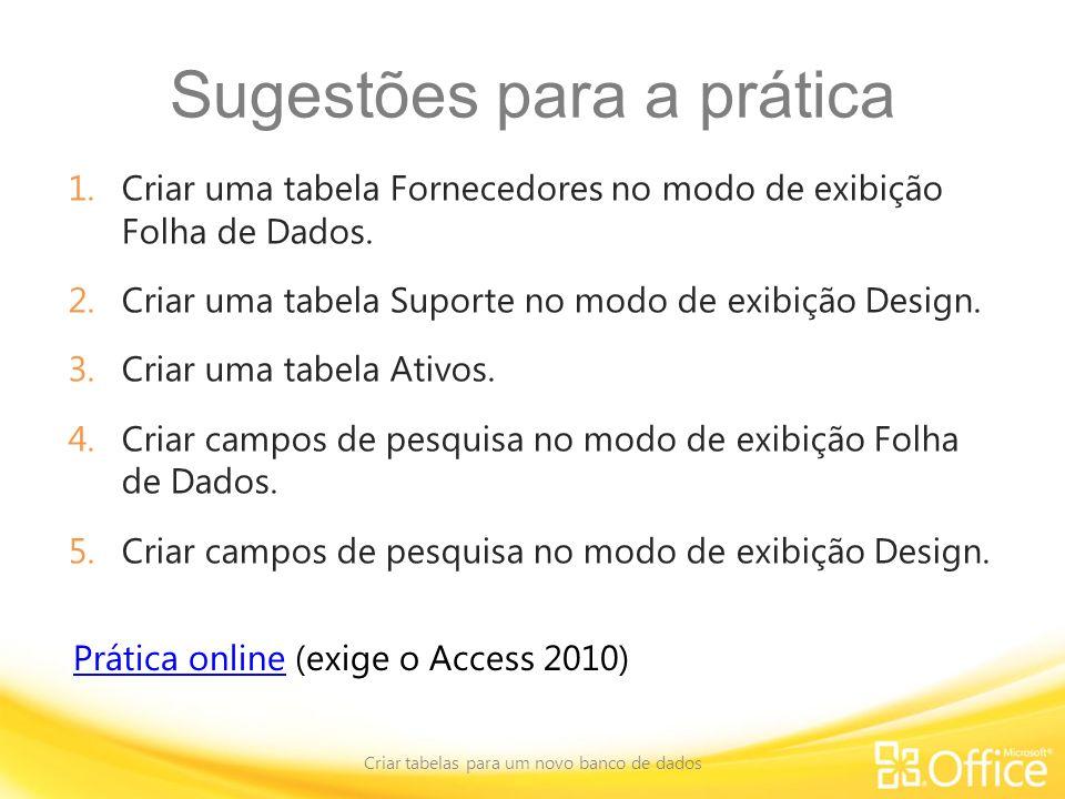 Sugestões para a prática 1.Criar uma tabela Fornecedores no modo de exibição Folha de Dados. 2.Criar uma tabela Suporte no modo de exibição Design. 3.