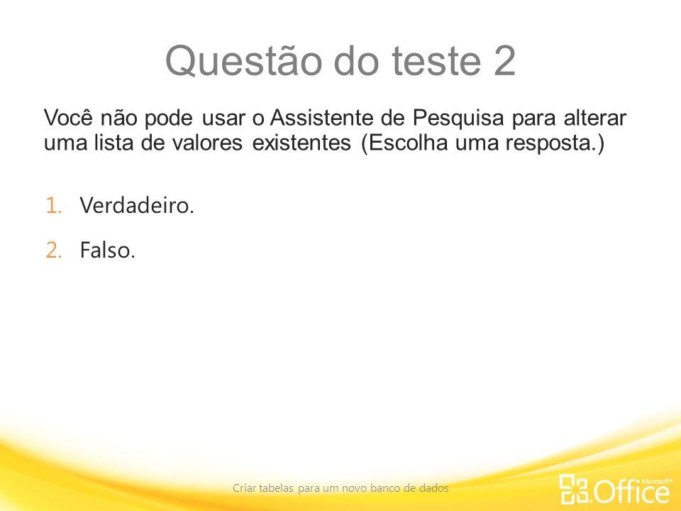 Questão do teste 2 Você não pode usar o Assistente de Pesquisa para alterar uma lista de valores existentes (Escolha uma resposta.) Criar tabelas para