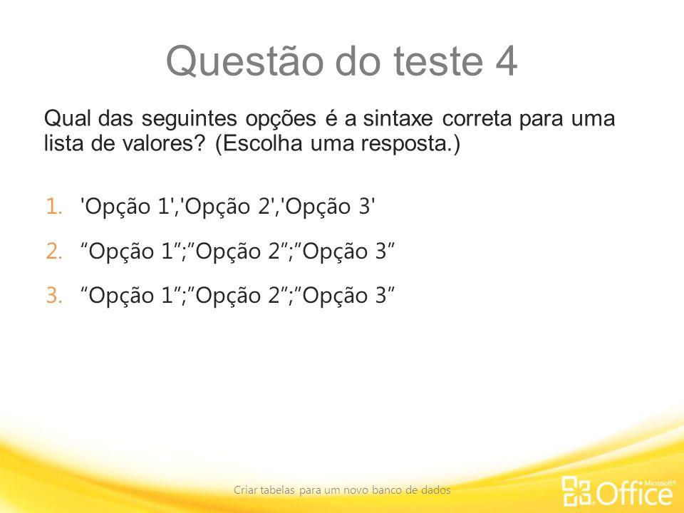 Questão do teste 4 Qual das seguintes opções é a sintaxe correta para uma lista de valores? (Escolha uma resposta.) Criar tabelas para um novo banco d