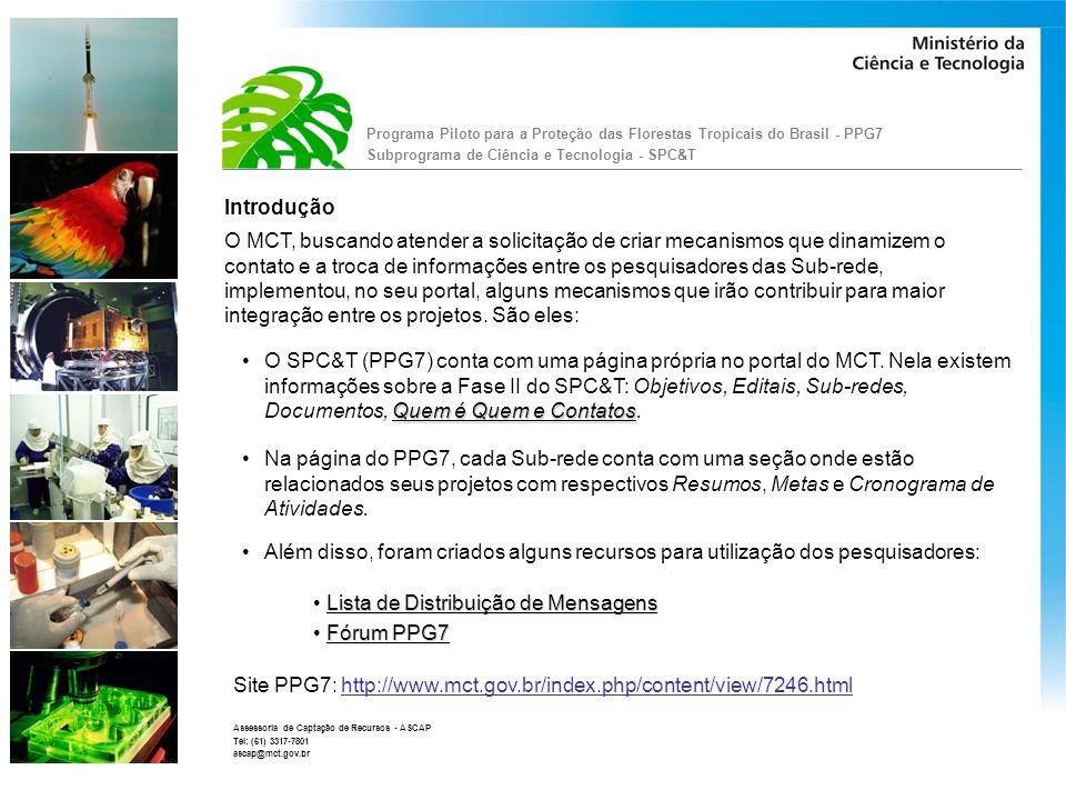 Programa Piloto para a Proteção das Florestas Tropicais do Brasil - PPG7 Subprograma de Ciência e Tecnologia - SPC&T Assessoria de Captação de Recursos - ASCAP Tel: (61) 3317-7801 ascap@mct.gov.br Lista de distribuição de Mensagens: Foram criadas onze listas de distribuições de mensagens, uma para cada Sub-rede: Sub-rede 1 - AQUAPURUS (dlesraquapurus@mct.gov.br) Sub-rede 2 - BASPA (dlesrbaspa@mct.gov.br) Sub-rede 3 - RECUPERAMAZ (dlesrrecuperamaz@mct.gov.br) Sub-rede 4 - MAPEVAM (dlesrmapevam@mct.gov.br) Sub-rede 5 - MANFLOR (dlesrmanflor@mct.gov.br) Sub-rede 6 - APAFBIO (dlesrapafbio@mct.gov.br) Sub-rede 7 - RECUPERA (dlesrrecupera@mct.gov.br) Sub-rede 8 - CONSERVAMAZONIA(dlesrconservamazonia@mct.gov.br) Sub-rede 9 - PROPEIXE (dlesrpropeixe@mct.gov.br) Sub-rede 10 - H20LIMPA (dlesrh20limpa@mct.gov.br) Sub-rede 11 - UATUMÃ (dlesruatuma@mct.gov.br)