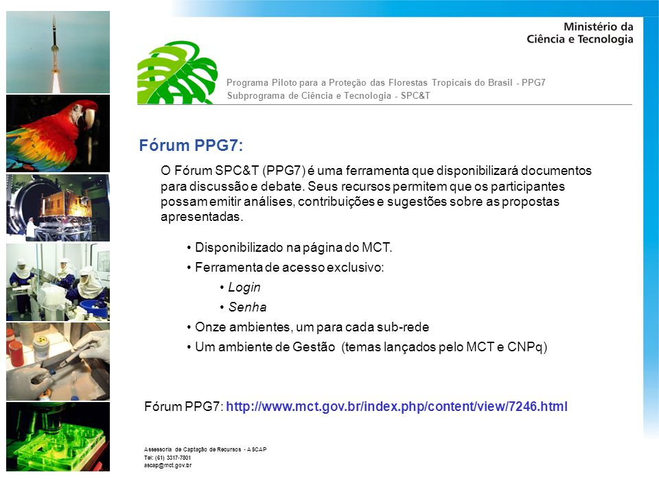 Programa Piloto para a Proteção das Florestas Tropicais do Brasil - PPG7 Subprograma de Ciência e Tecnologia - SPC&T Assessoria de Captação de Recursos - ASCAP Tel: (61) 3317-7801 ascap@mct.gov.br Fórum PPG7: Quem participa: Coordenador da Sub-rede Coordenadores dos Projetos Pesquisadores (ainda não cadastrados) Gestores (MCT e CNPq) Participante Convidado: Indicados pelo MCT e CNPq Pesquisadores de outra Sub-rede Pesquisadores de outros projetos Outros Indicados pela Sub-rede Consultores Outros