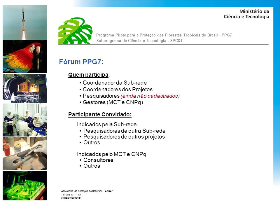 Programa Piloto para a Proteção das Florestas Tropicais do Brasil - PPG7 Subprograma de Ciência e Tecnologia - SPC&T Assessoria de Captação de Recursos - ASCAP Tel: (61) 3317-7801 ascap@mct.gov.br Fórum PPG7: Cada participante terá um perfil de acesso (status): Coordenador: Será o Coordenador da Sub-rede; Solicitará a inclusão de documentos para debate; Organizador dos debates; Solicitará publicação do documento no site.